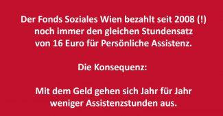 Der Fonds Soziales Wien bezahlt seit 2008 (!) noch immer den gleichen Stundensatz von 16 Euro für Persönliche Assistenz. Die Konsequenz: Mit dem Geld gehen sich Jahr für Jahr weniger Assistenzstunden aus.